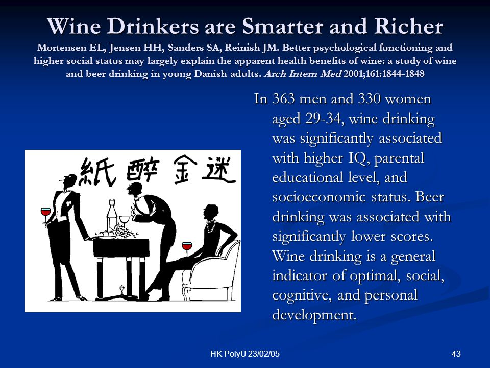 Wine Drinkers are Smarter and Richer Mortensen EL, Jensen HH, Sanders SA, Reinish JM. Better psychological functioning and higher social status may largely explain the apparent health benefits of wine: a study of wine and beer drinking in young Danish adults. Arch Intern Med 2001;161:1844-1848