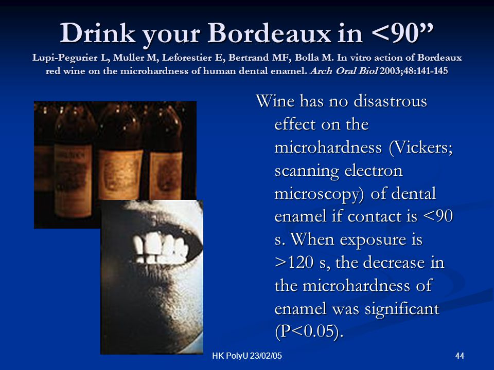 Drink your Bordeaux in <90 Lupi-Pegurier L, Muller M, Leforestier E, Bertrand MF, Bolla M. In vitro action of Bordeaux red wine on the microhardness of human dental enamel. Arch Oral Biol 2003;48:141-145