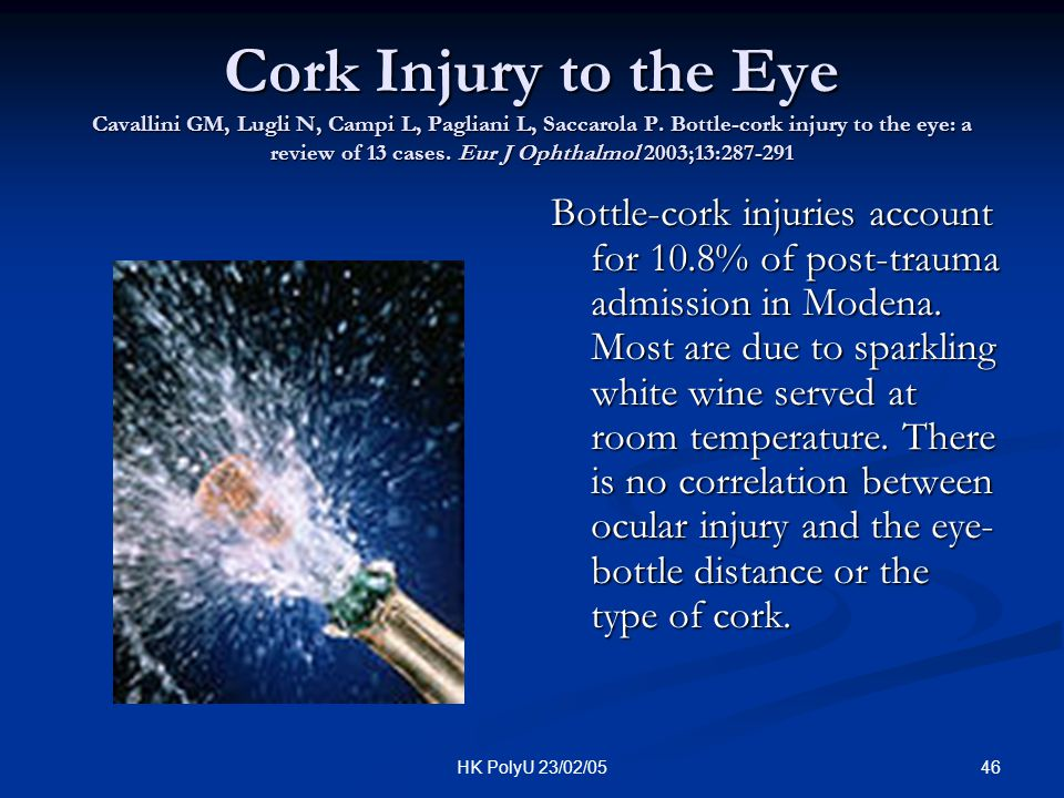 Cork Injury to the Eye Cavallini GM, Lugli N, Campi L, Pagliani L, Saccarola P. Bottle-cork injury to the eye: a review of 13 cases. Eur J Ophthalmol 2003;13:287-291