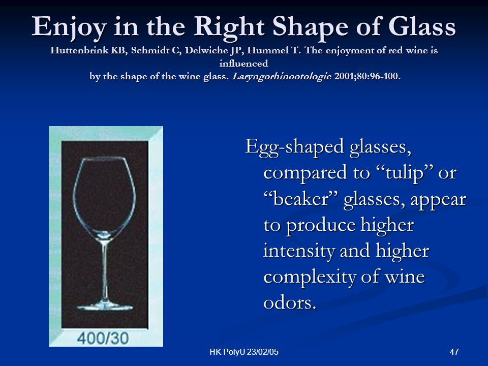 Enjoy in the Right Shape of Glass Huttenbrink KB, Schmidt C, Delwiche JP, Hummel T. The enjoyment of red wine is influenced by the shape of the wine glass. Laryngorhinootologie 2001;80:96-100.
