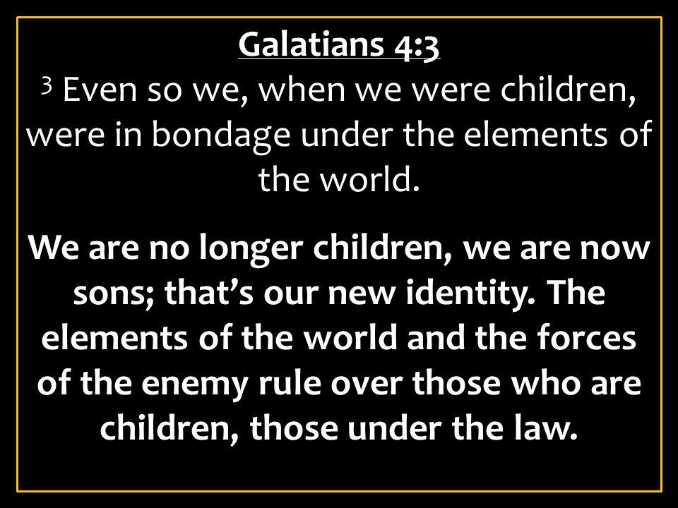 Galatians 4:3 3 Even so we, when we were children, were in bondage under the elements of the world.