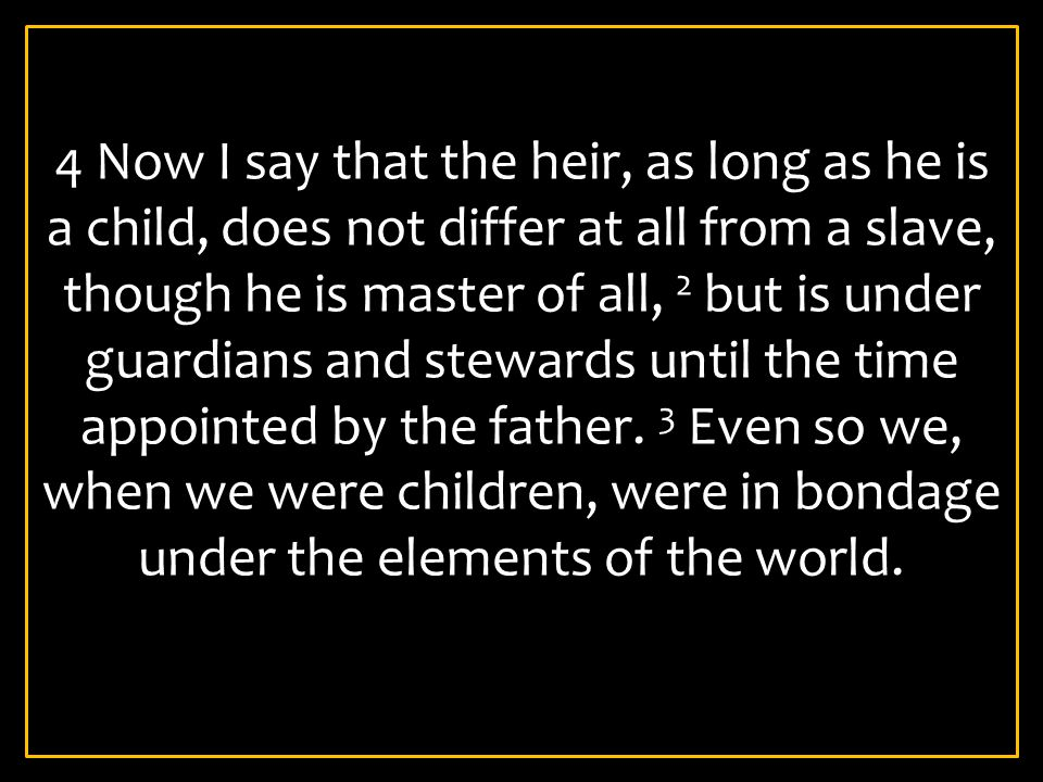 4 Now I say that the heir, as long as he is a child, does not differ at all from a slave, though he is master of all, 2 but is under guardians and stewards until the time appointed by the father.