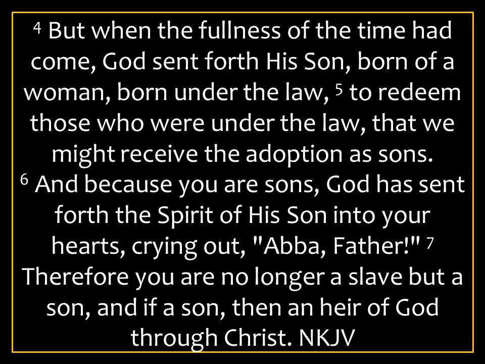 4 But when the fullness of the time had come, God sent forth His Son, born of a woman, born under the law, 5 to redeem those who were under the law, that we might receive the adoption as sons.