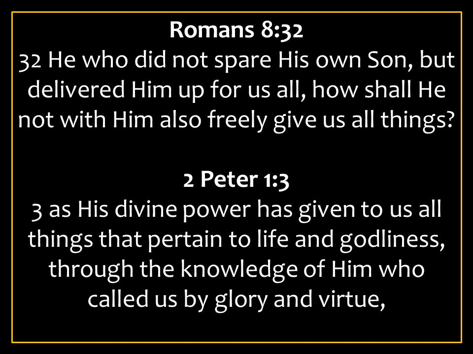 Romans 8:32 32 He who did not spare His own Son, but delivered Him up for us all, how shall He not with Him also freely give us all things