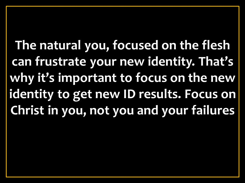 The natural you, focused on the flesh can frustrate your new identity
