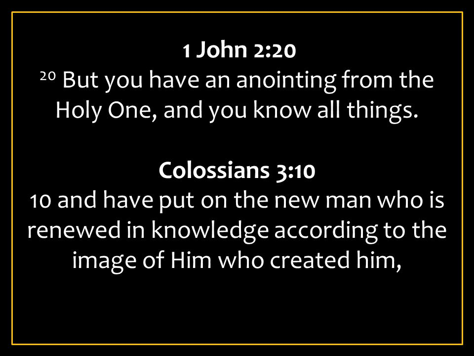 1 John 2:20 20 But you have an anointing from the Holy One, and you know all things. Colossians 3:10.
