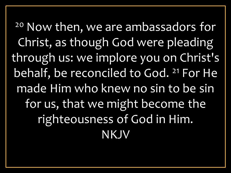 20 Now then, we are ambassadors for Christ, as though God were pleading through us: we implore you on Christ s behalf, be reconciled to God. 21 For He made Him who knew no sin to be sin for us, that we might become the righteousness of God in Him.
