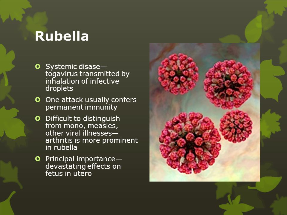 Rubella Systemic disase— togavirus transmitted by inhalation of infective droplets. One attack usually confers permanent immunity.