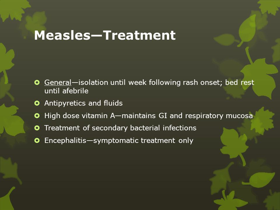 Measles—Treatment General—isolation until week following rash onset; bed rest until afebrile. Antipyretics and fluids.