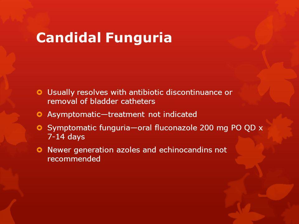 Candidal Funguria Usually resolves with antibiotic discontinuance or removal of bladder catheters.