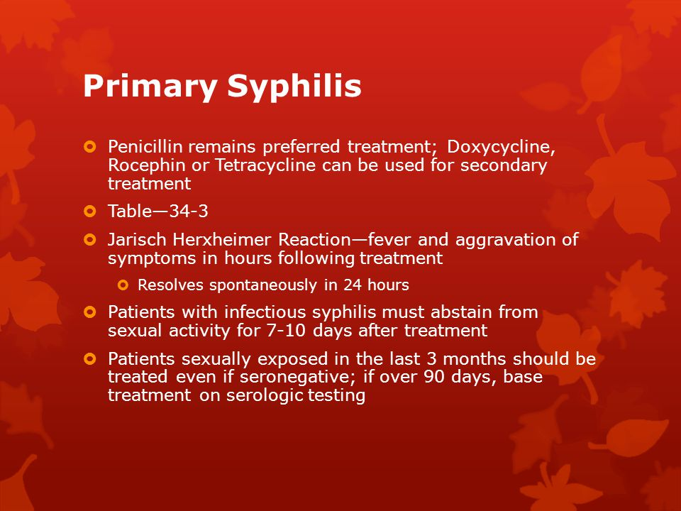 Primary Syphilis Penicillin remains preferred treatment; Doxycycline, Rocephin or Tetracycline can be used for secondary treatment.