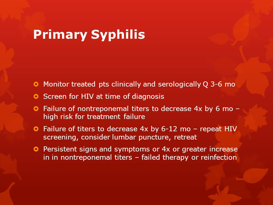 Primary Syphilis Monitor treated pts clinically and serologically Q 3-6 mo. Screen for HIV at time of diagnosis.