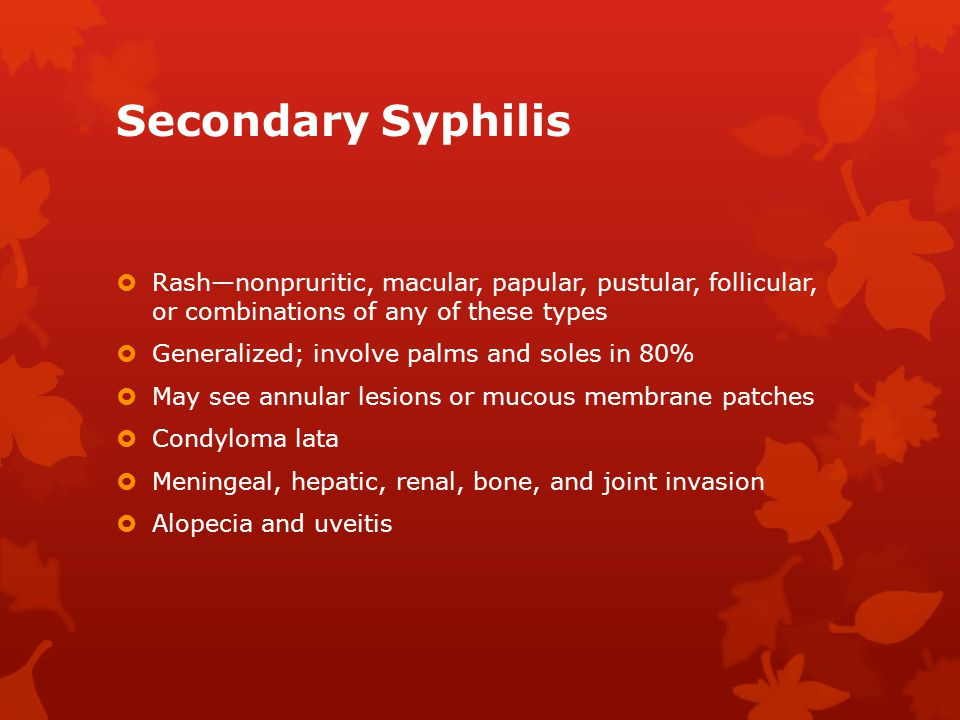 Secondary Syphilis Rash—nonpruritic, macular, papular, pustular, follicular, or combinations of any of these types.