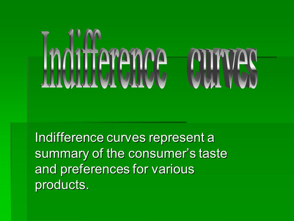 Indifference curves Indifference curves represent a summary of the consumer's taste and preferences for various products.