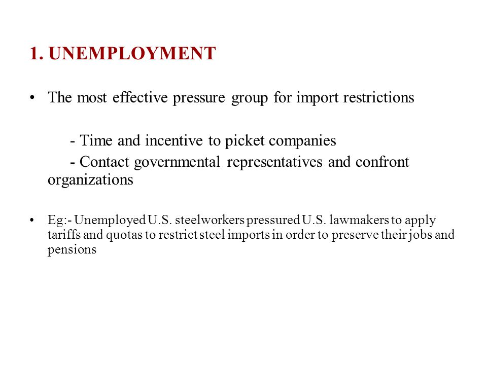 1. UNEMPLOYMENT The most effective pressure group for import restrictions. - Time and incentive to picket companies.