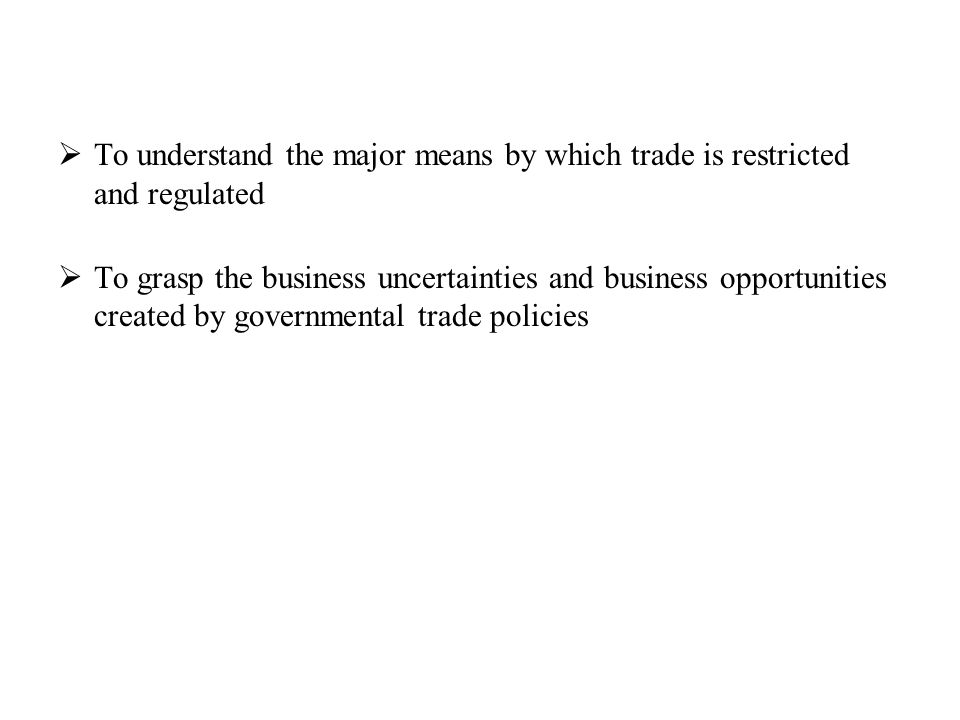 To understand the major means by which trade is restricted and regulated