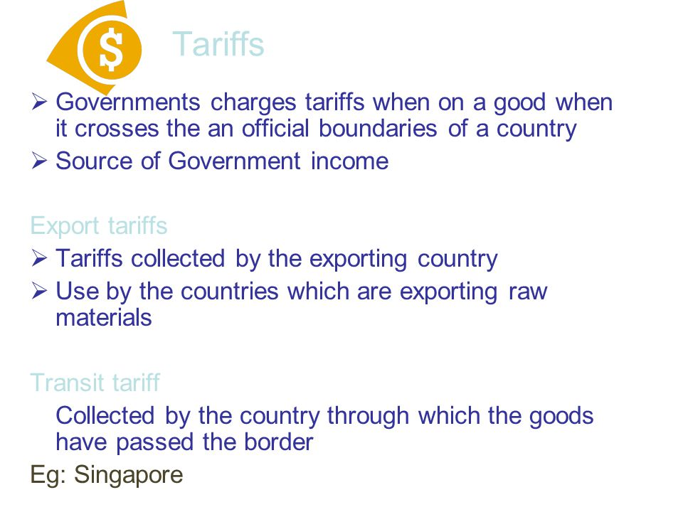 Tariffs Governments charges tariffs when on a good when it crosses the an official boundaries of a country.