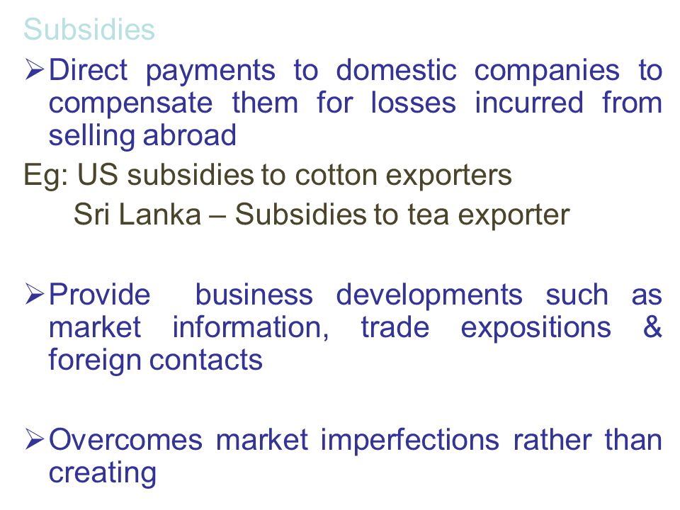 Subsidies Direct payments to domestic companies to compensate them for losses incurred from selling abroad.