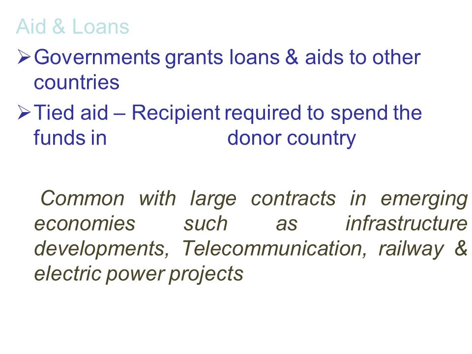 Aid & Loans Governments grants loans & aids to other countries. Tied aid – Recipient required to spend the funds in donor country.