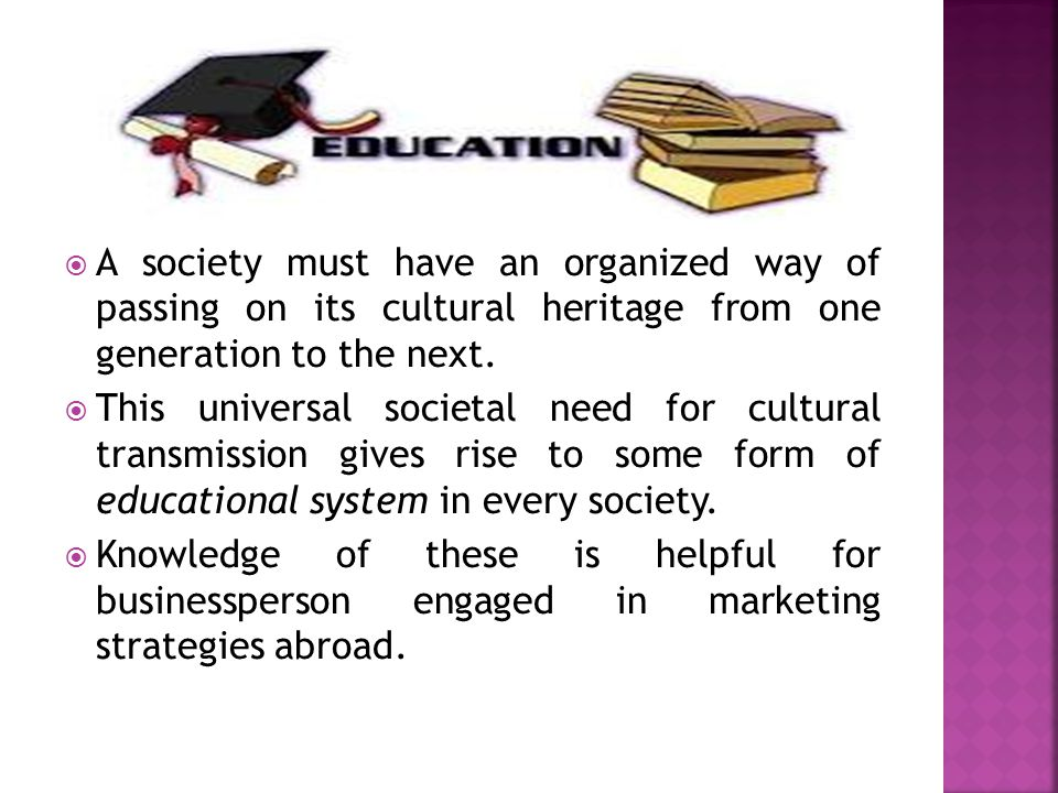 A society must have an organized way of passing on its cultural heritage from one generation to the next.