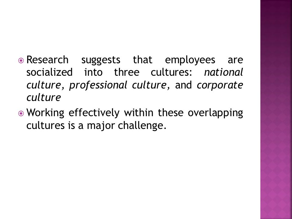 Research suggests that employees are socialized into three cultures: national culture, professional culture, and corporate culture