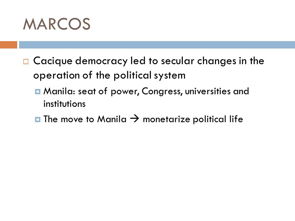 MARCOS Cacique democracy led to secular changes in the operation of the political system.