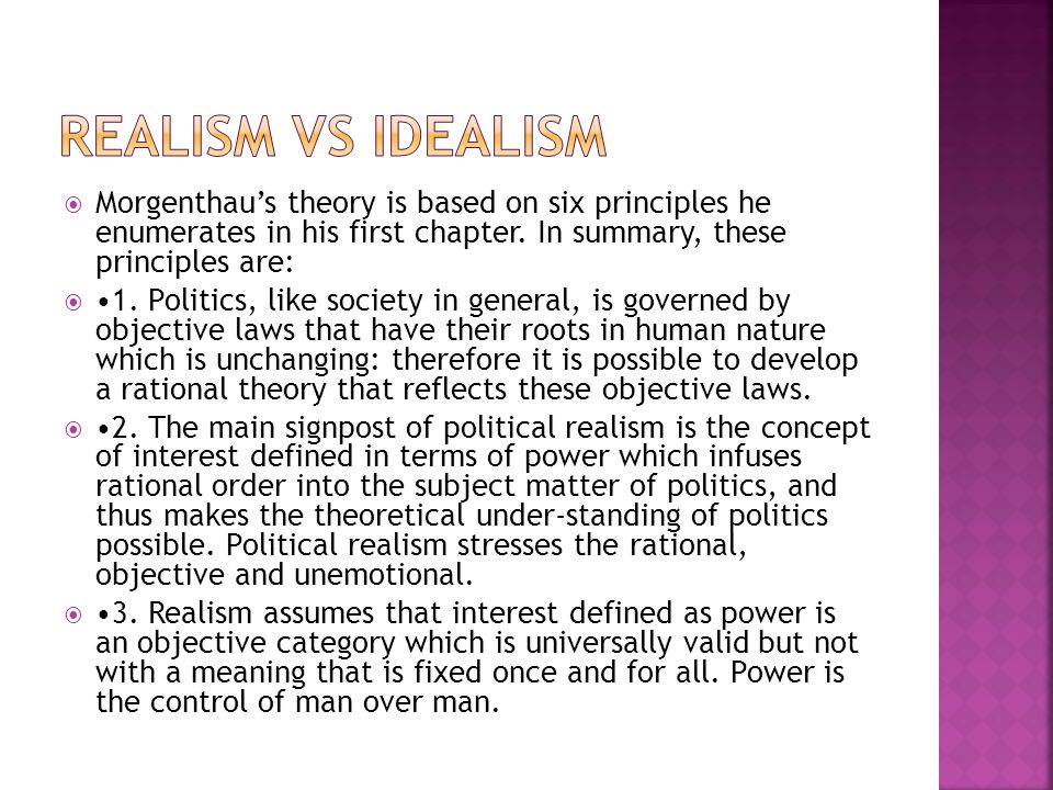 REALISM VS IDEALISM Morgenthau's theory is based on six principles he enumerates in his first chapter. In summary, these principles are: