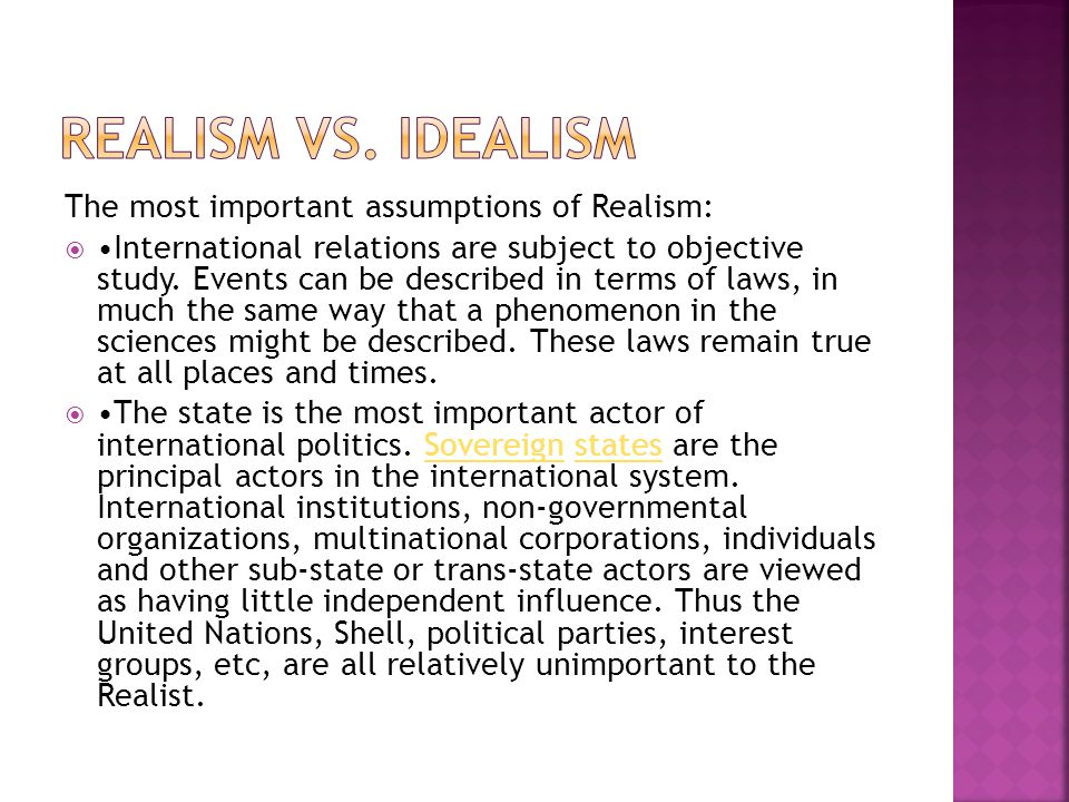 REALISM VS. IDEALISM The most important assumptions of Realism: