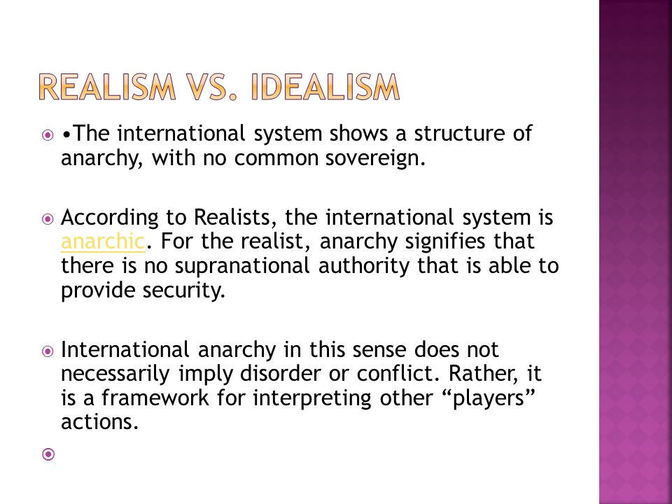 REALISM VS. IDEALISM •The international system shows a structure of anarchy, with no common sovereign.