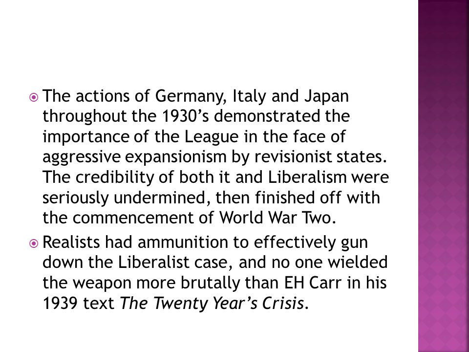 The actions of Germany, Italy and Japan throughout the 1930's demonstrated the importance of the League in the face of aggressive expansionism by revisionist states. The credibility of both it and Liberalism were seriously undermined, then finished off with the commencement of World War Two.