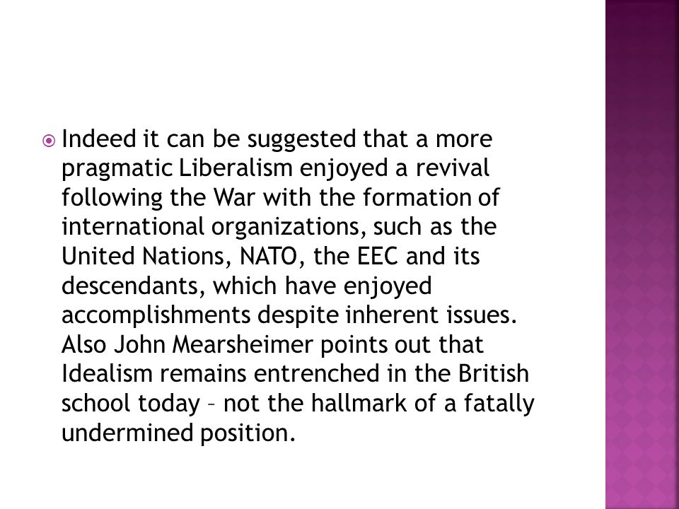 Indeed it can be suggested that a more pragmatic Liberalism enjoyed a revival following the War with the formation of international organizations, such as the United Nations, NATO, the EEC and its descendants, which have enjoyed accomplishments despite inherent issues.