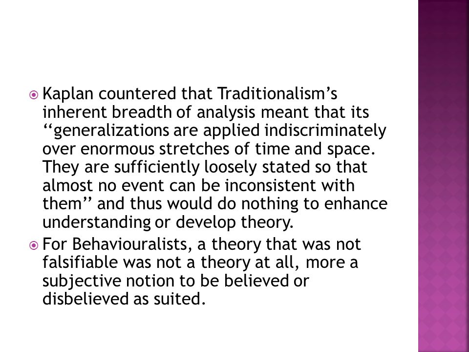 Kaplan countered that Traditionalism's inherent breadth of analysis meant that its ''generalizations are applied indiscriminately over enormous stretches of time and space. They are sufficiently loosely stated so that almost no event can be inconsistent with them'' and thus would do nothing to enhance understanding or develop theory.