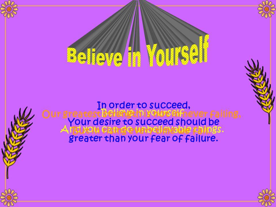 Believe in Yourself In order to succeed, Believe in yourself
