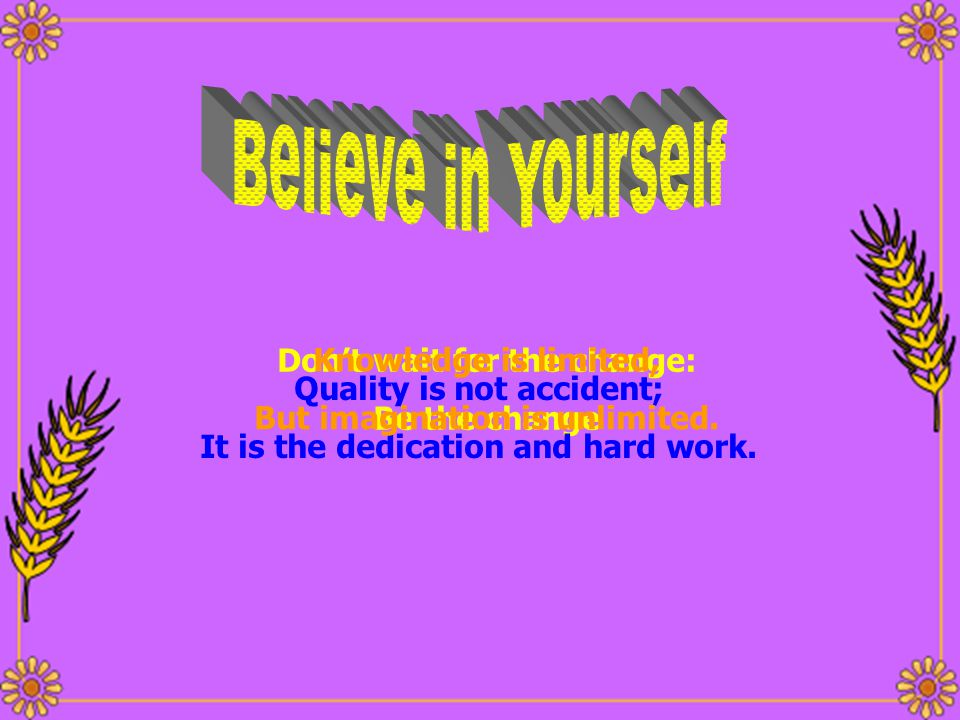 Believe in Yourself Don't wait for the change: Knowledge is limited,