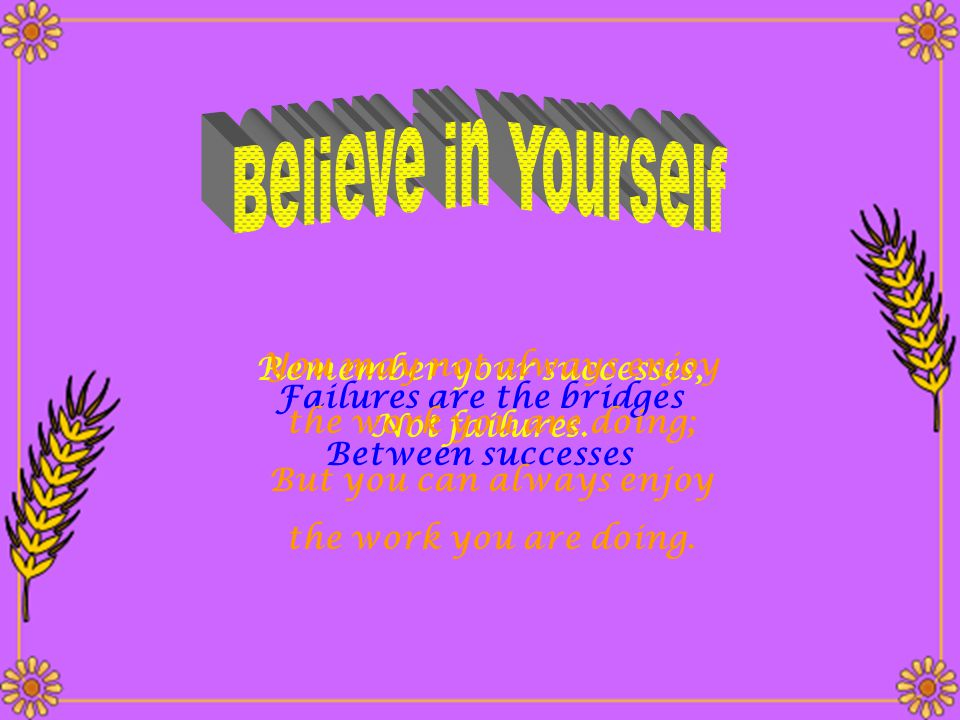 Believe in Yourself You may not always enjoy Remember your successes,