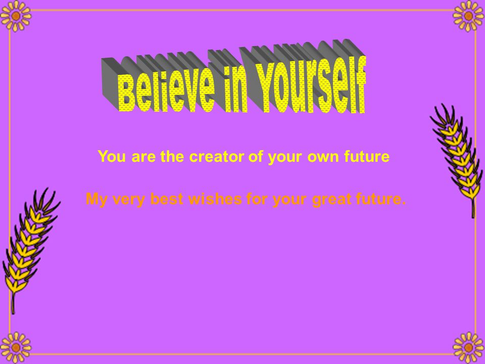 Believe in Yourself You are the creator of your own future