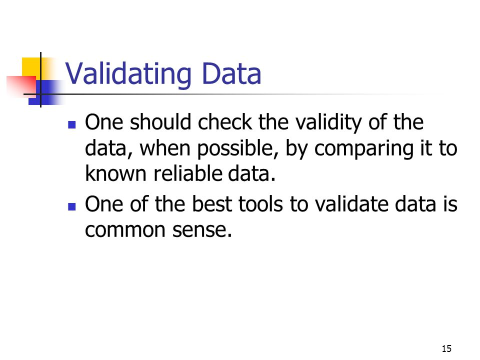 Validating Data One should check the validity of the data, when possible, by comparing it to known reliable data.