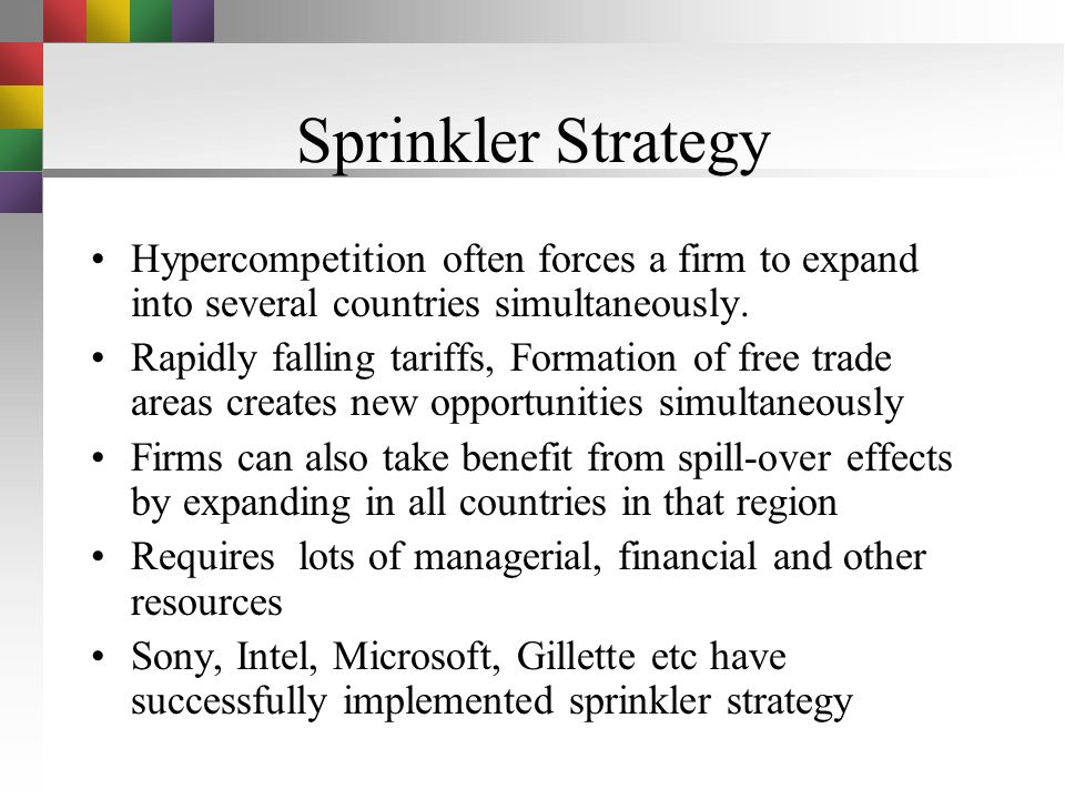 Sprinkler Strategy Hypercompetition often forces a firm to expand into several countries simultaneously.