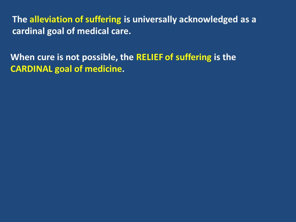 The alleviation of suffering is universally acknowledged as a cardinal goal of medical care.