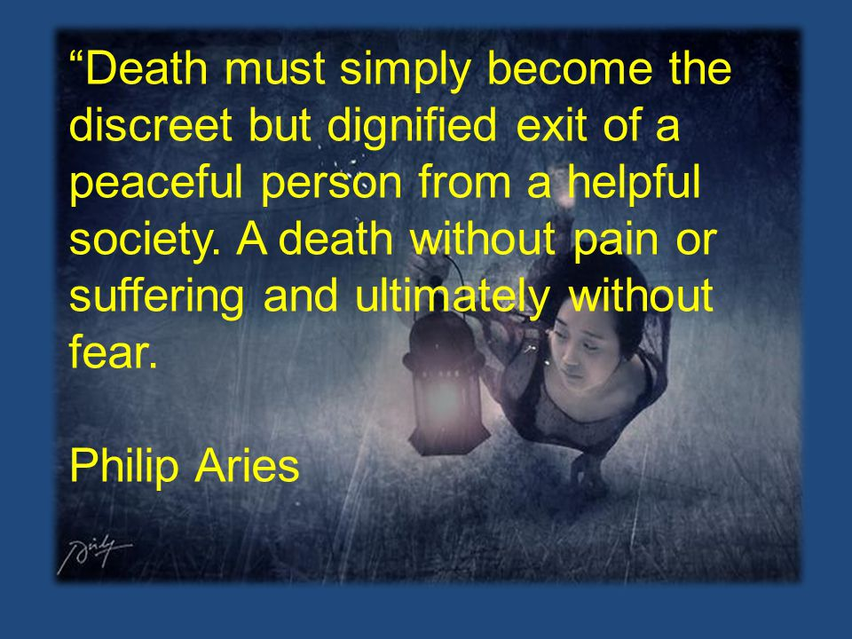 Death must simply become the discreet but dignified exit of a peaceful person from a helpful society. A death without pain or suffering and ultimately without fear.