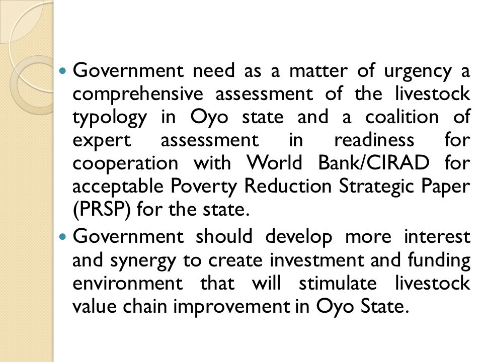 Government need as a matter of urgency a comprehensive assessment of the livestock typology in Oyo state and a coalition of expert assessment in readiness for cooperation with World Bank/CIRAD for acceptable Poverty Reduction Strategic Paper (PRSP) for the state.