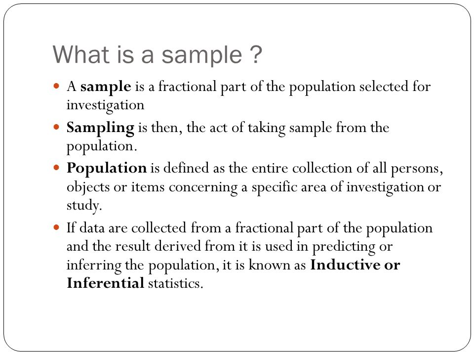What is a sample A sample is a fractional part of the population selected for investigation.