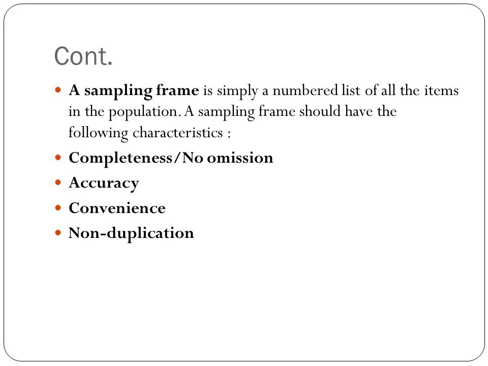 Cont. A sampling frame is simply a numbered list of all the items in the population. A sampling frame should have the following characteristics :