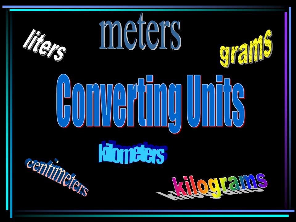 meters grams liters Converting Units kilometers centimeters kilograms