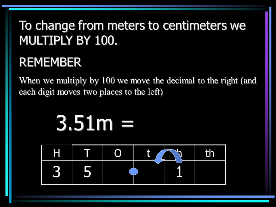 3.51m = 3 5 1 To change from meters to centimeters we MULTIPLY BY 100.