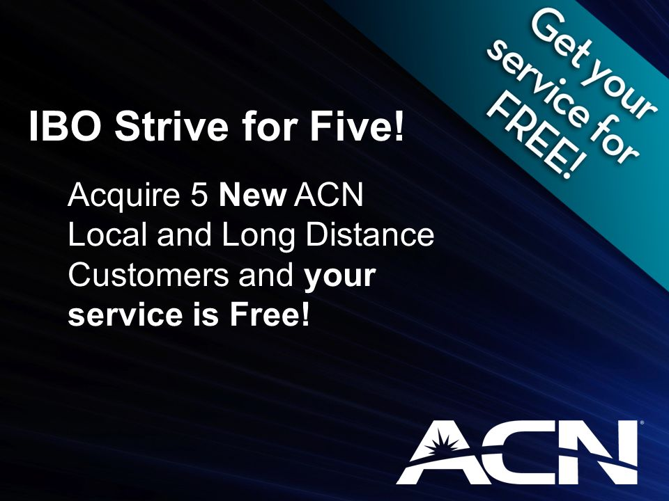 IBO Strive for Five! Acquire 5 New ACN Local and Long Distance Customers and your service is Free!