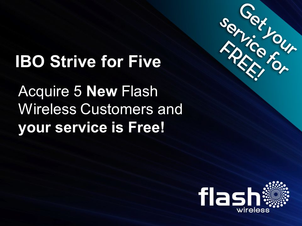 IBO Strive for Five Acquire 5 New Flash Wireless Customers and your service is Free!