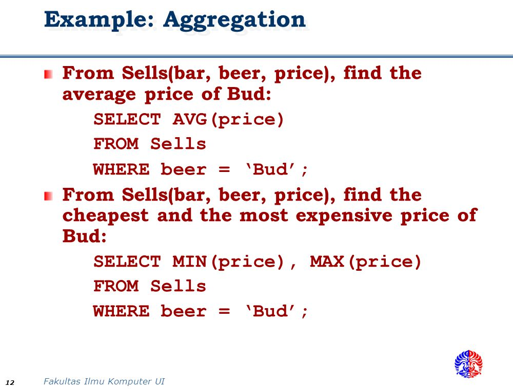 Example: Aggregation From Sells(bar, beer, price), find the average price of Bud: SELECT AVG(price)