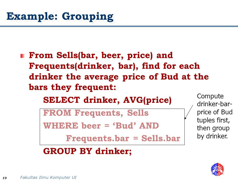 Example: Grouping From Sells(bar, beer, price) and Frequents(drinker, bar), find for each drinker the average price of Bud at the bars they frequent:
