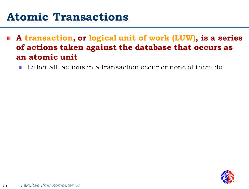 Atomic Transactions A transaction, or logical unit of work (LUW), is a series of actions taken against the database that occurs as an atomic unit.